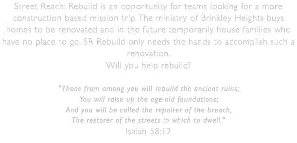 Street Reach: Rebuild is an opportunity for teams looking for a more construction based mission trip. The ministry of Brinkley Heights buys homes to be renovated and in the future temporarily house families who have no place to go. SR Rebuild only needs the hands to accomplish such a renovation. 
